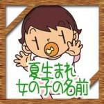 夏生まれの女の子!赤ちゃんの名前にかわいい古風な漢字!
