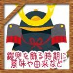 端午の節句(こどもの日)に鎧兜を飾る時期は?意味や由来について