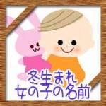 冬生まれの女の子!赤ちゃんの名前にかわいい古風な漢字は?