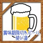 賞味期限切れビールいつまで飲める?使い道に再利用法!