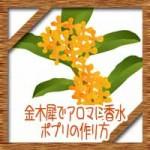 金木犀でアロマ香水にポプリの作り方!香りの効能や花言葉は?