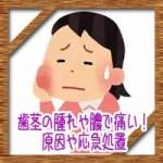 歯茎の腫れや膿で痛い!放置はダメ!原因や応急処置について