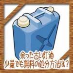 余った古い灯油は使える?捨てる?少量でも無料の捨て方処分方法