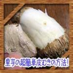 里芋の超簡単皮むきの方法!レンジでかゆみを防ぐむき方に対処法