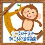 十二支の干支で申(さる)の意味由来!なぜ猿じゃないの?