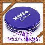 ニベア青缶でニキビにいちご鼻は治る?危険性はないの?