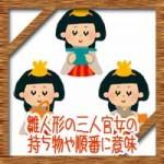 雛人形の三人官女の持ち物や順番に意味!真ん中に眉毛はないのは何故?