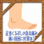 足首くるぶしの急な痛み!内側外側の腫れや痛い原因に対策は?