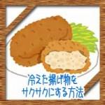 冷えた揚げ物をサクサクにする方法!温め直しはレンジ?トースター?