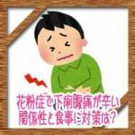 花粉症で下痢腹痛が辛い!関係性と食事に治し方対策は?