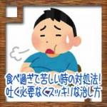 食べ過ぎて苦しい時の対処法!嘔吐や吐く必要なくスッキリな治し方