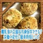 離乳食の豆腐は冷凍保存できる?栄養の変化に簡単時短レシピ