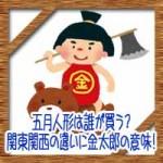 五月人形は誰が買う?関東関西の違いに兜や金太郎の意味由来!