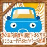 夏の車内温度を即効下げる方法!サンシェード日よけカバーの効果は?