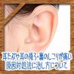 耳たぶや耳の後ろ・裏のしこりが痛い!原因対処法に治し方について