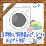 洗濯機のガタガタ振動騒音がうるさい!原因や対策防止について