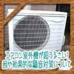 エアコン室外機が超うるさい!原因や効果的な騒音対策について