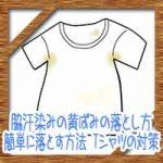 脇汗染みの黄ばみの落とし方!簡単に落とす方法からTシャツの予防対策とは